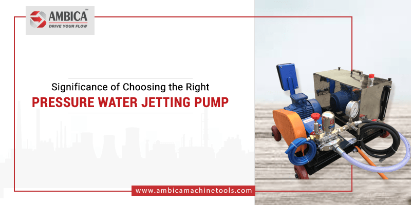Significance of Choosing the Right Pressure Water Jetting Pump